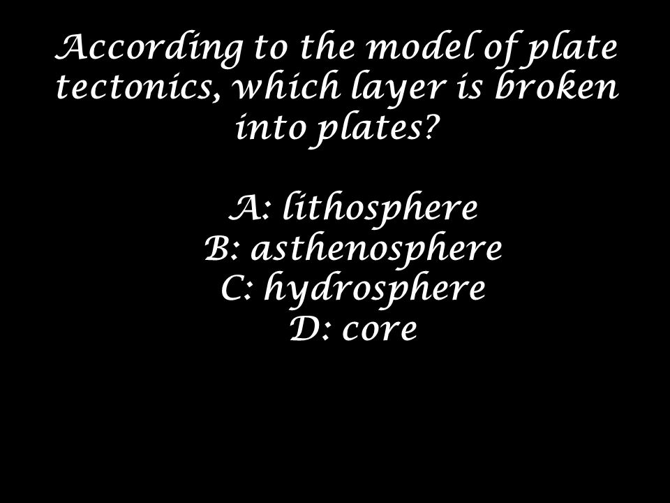 According to the model of plate tectonics, which layer is broken into plates? A: lithosphere B: asthenosphere C: hydrosphere D: core