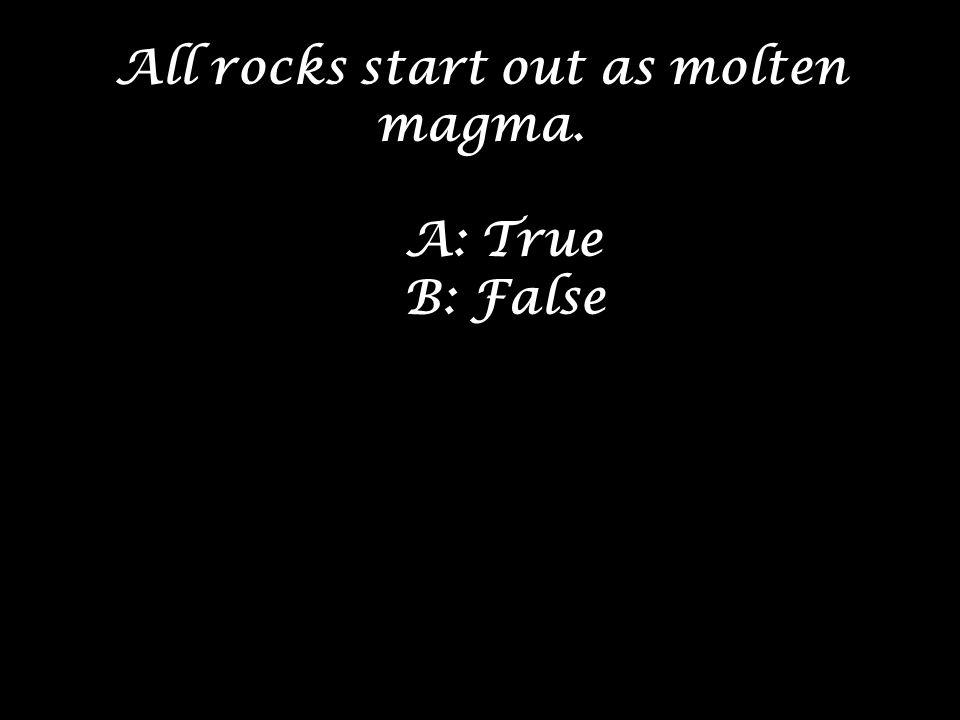 All rocks start out as molten magma. A: True B: False