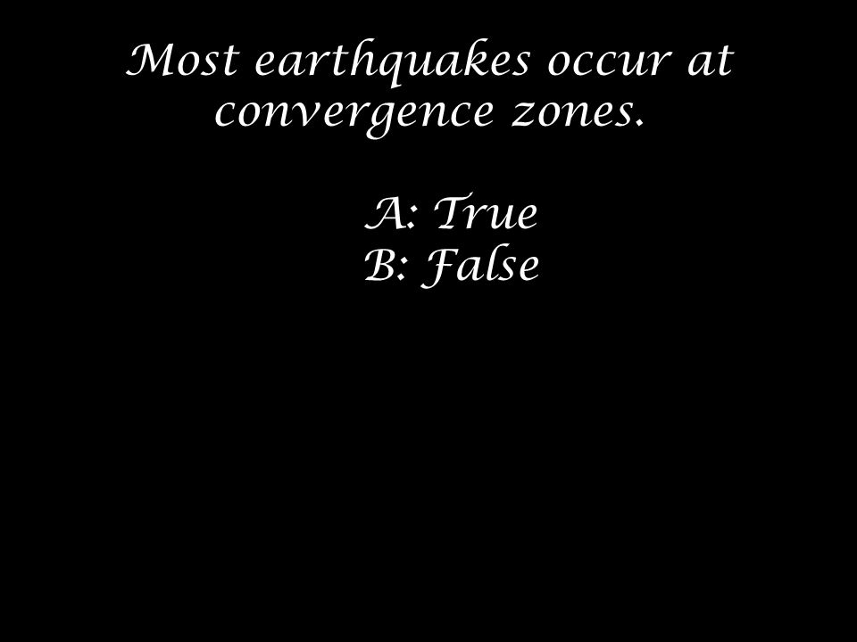 Most earthquakes occur at convergence zones. A: True B: False