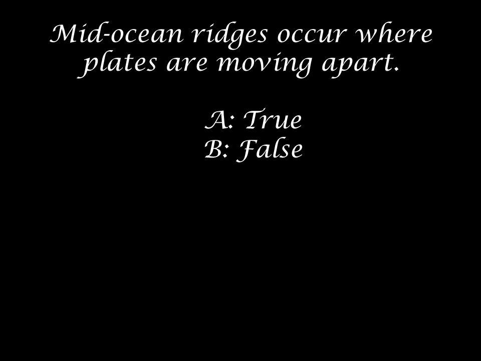 Mid-ocean ridges occur where plates are moving apart. A: True B: False