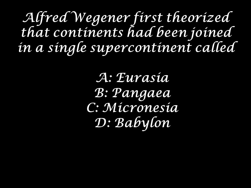 Alfred Wegener first theorized that continents had been joined in a single supercontinent called A: Eurasia B: Pangaea C: Micronesia D: Babylon