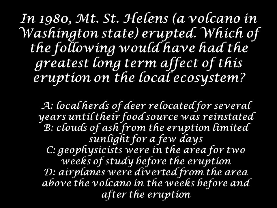 In 1980, Mt. St. Helens (a volcano in Washington state) erupted. Which of the following would have had the greatest long term affect of this eruption