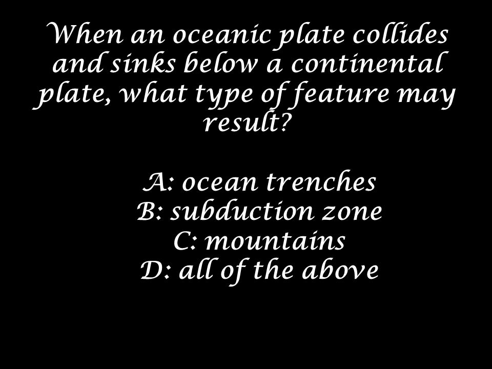 When an oceanic plate collides and sinks below a continental plate, what type of feature may result? A: ocean trenches B: subduction zone C: mountains