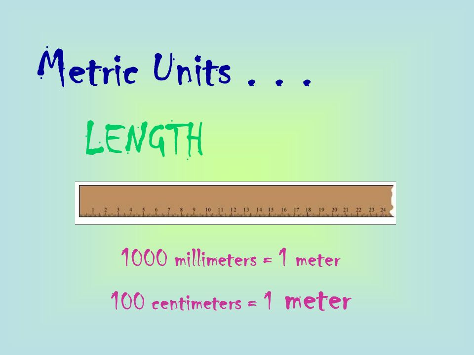 Metric Units... LENGTH 1000 millimeters = 1 meter 100 centimeters = 1 meter