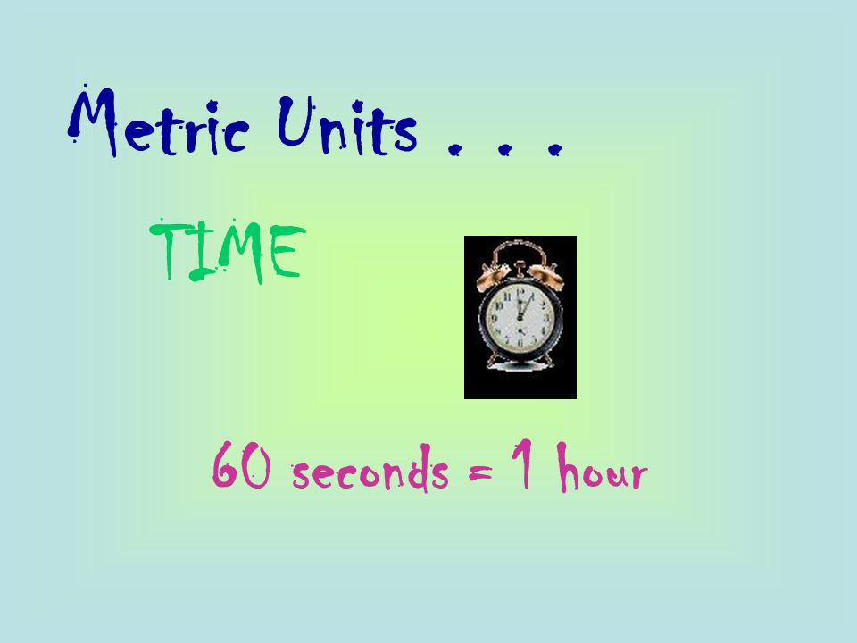 Metric Units... TIME 60 seconds = 1 hour