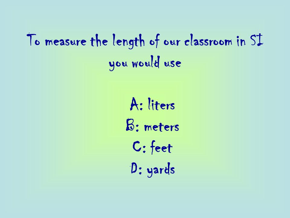 To measure the length of our classroom in SI you would use A: liters B: meters C: feet D: yards