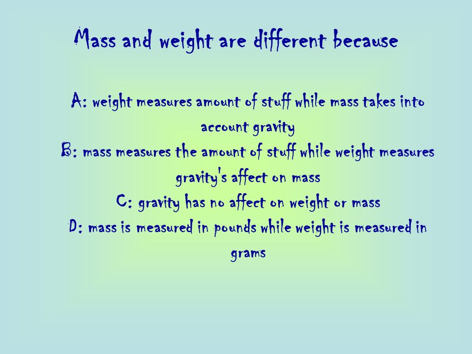 Mass and weight are different because A: weight measures amount of stuff while mass takes into account gravity B: mass measures the amount of stuff wh