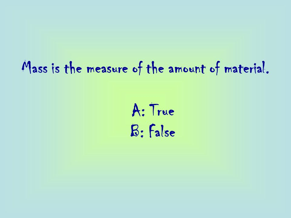Mass is the measure of the amount of material. A: True B: False