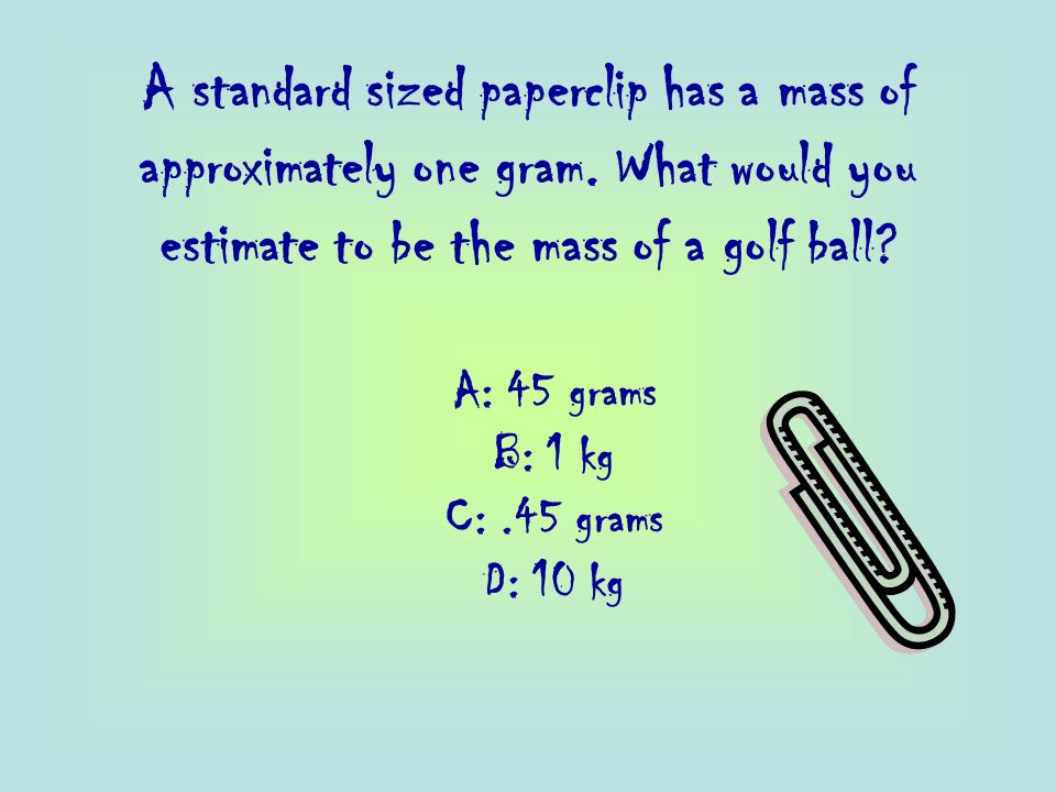 A standard sized paperclip has a mass of approximately one gram. What would you estimate to be the mass of a golf ball? A: 45 grams B: 1 kg C:.45 gram