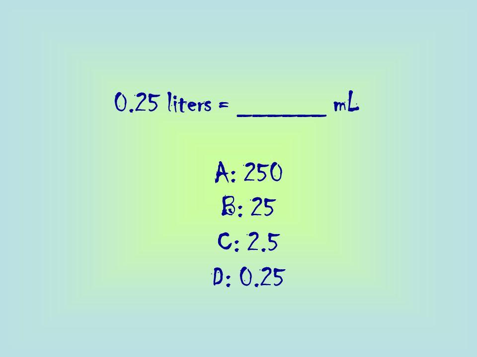 0.25 liters = ______ mL A: 250 B: 25 C: 2.5 D: 0.25