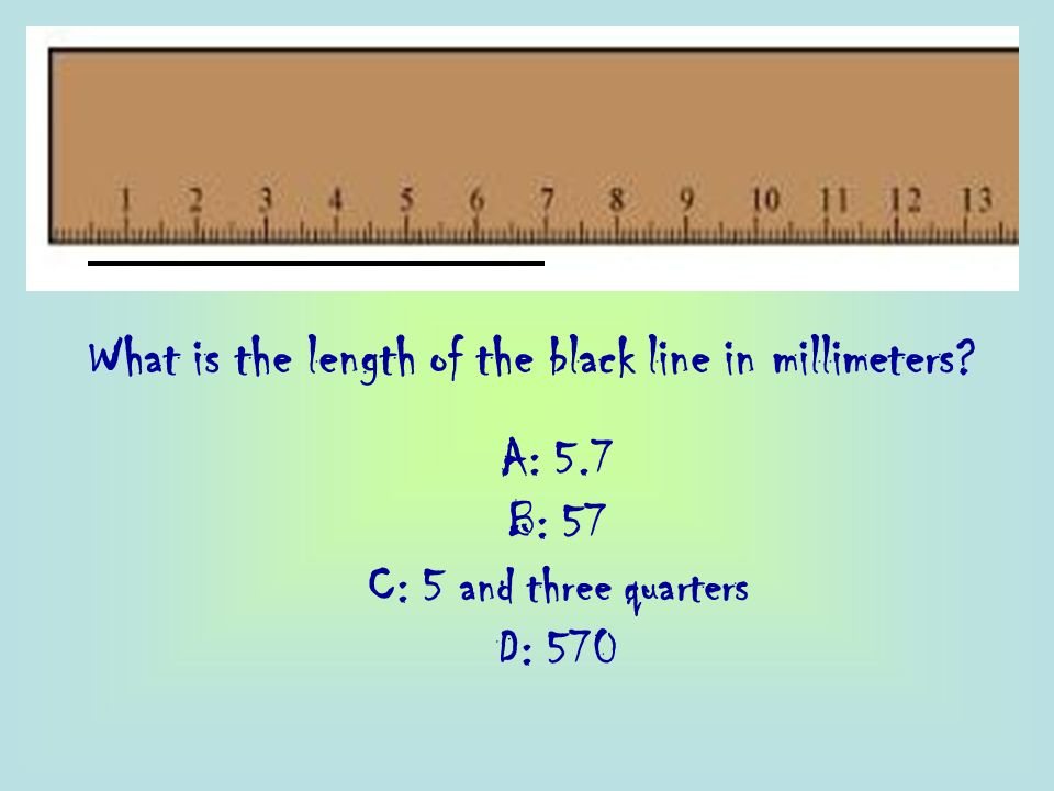 What is the length of the black line in millimeters? A: 5.7 B: 57 C: 5 and three quarters D: 570