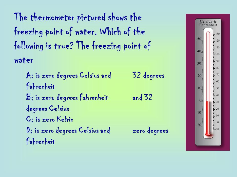 The thermometer pictured shows the freezing point of water. Which of the following is true? The freezing point of water A: is zero degrees Celsius and