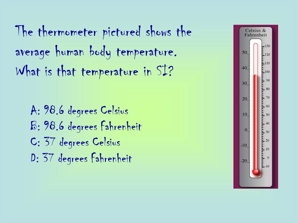The thermometer pictured shows the average human body temperature. What is that temperature in SI? A: 98.6 degrees Celsius B: 98.6 degrees Fahrenheit