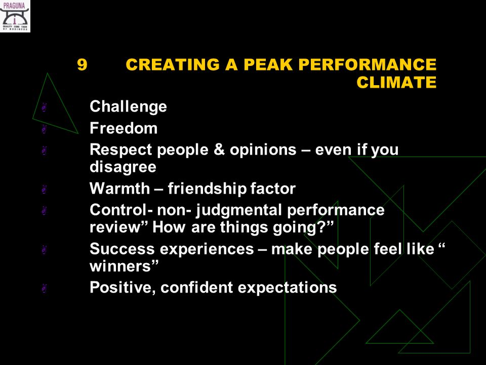 9CREATING A PEAK PERFORMANCE CLIMATE Challenge Freedom Respect people & opinions – even if you disagree Warmth – friendship factor Control- non- judgmental performance review How are things going.