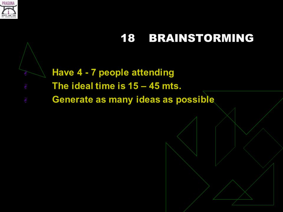 18BRAINSTORMING Have 4 - 7 people attending The ideal time is 15 – 45 mts.
