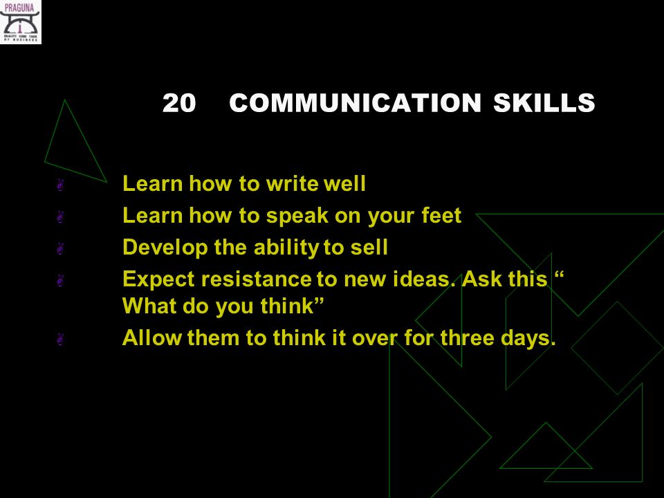 20COMMUNICATION SKILLS Learn how to write well Learn how to speak on your feet Develop the ability to sell Expect resistance to new ideas.