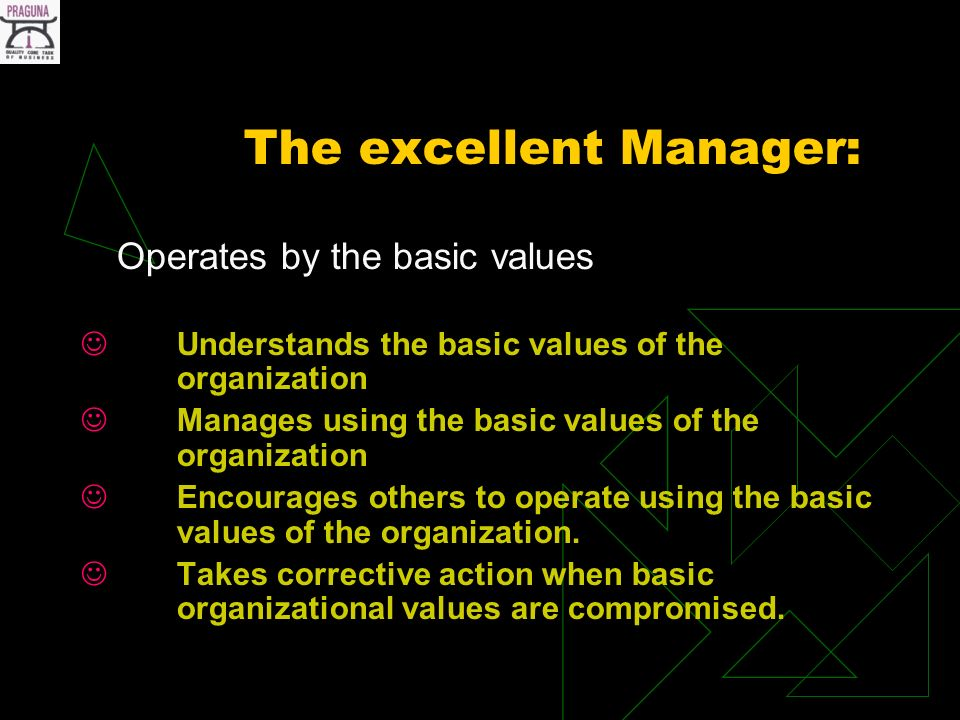 The excellent Manager: Operates by the basic values Understands the basic values of the organization Manages using the basic values of the organization Encourages others to operate using the basic values of the organization.