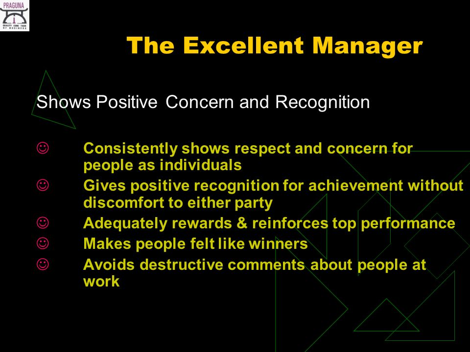 The Excellent Manager Shows Positive Concern and Recognition Consistently shows respect and concern for people as individuals Gives positive recognition for achievement without discomfort to either party Adequately rewards & reinforces top performance Makes people felt like winners Avoids destructive comments about people at work