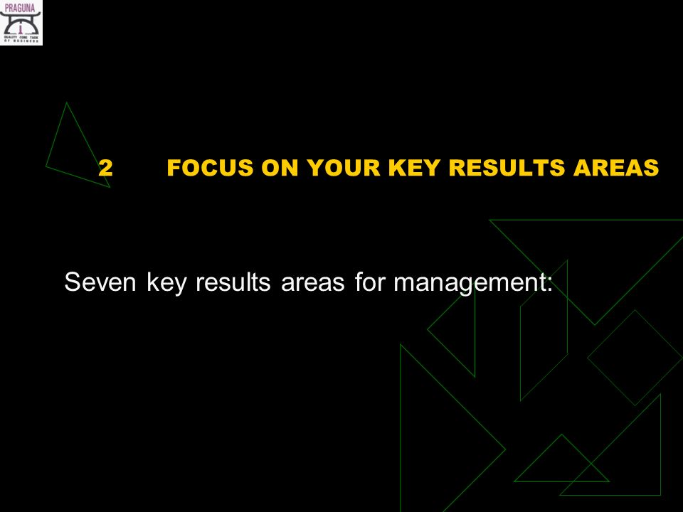 2FOCUS ON YOUR KEY RESULTS AREAS Seven key results areas for management: