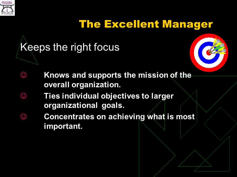 The Excellent Manager Keeps the right focus Knows and supports the mission of the overall organization.