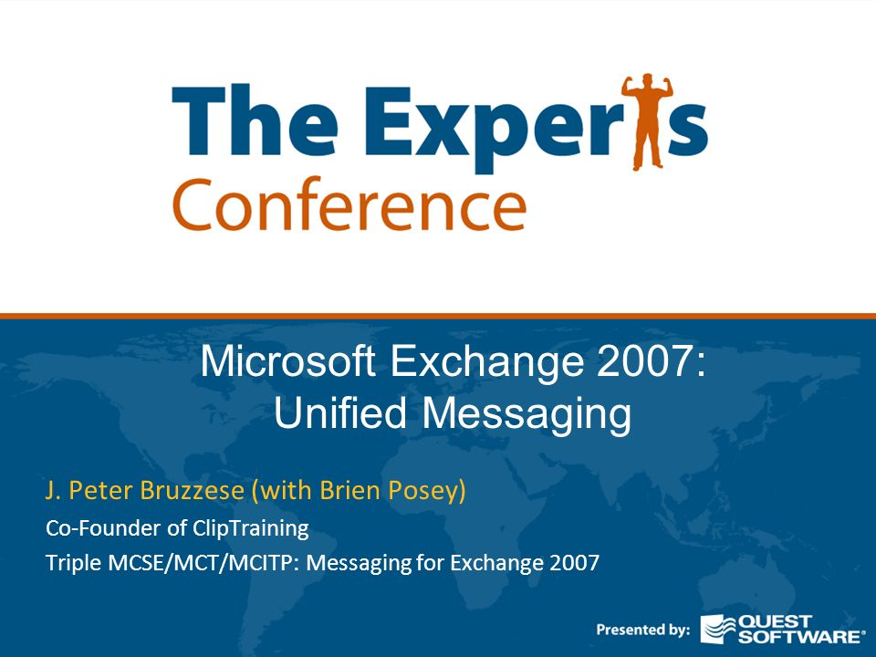 Microsoft Exchange 2007: Unified Messaging J. Peter Bruzzese (with Brien Posey) Co-Founder of ClipTraining Triple MCSE/MCT/MCITP: Messaging for Exchan