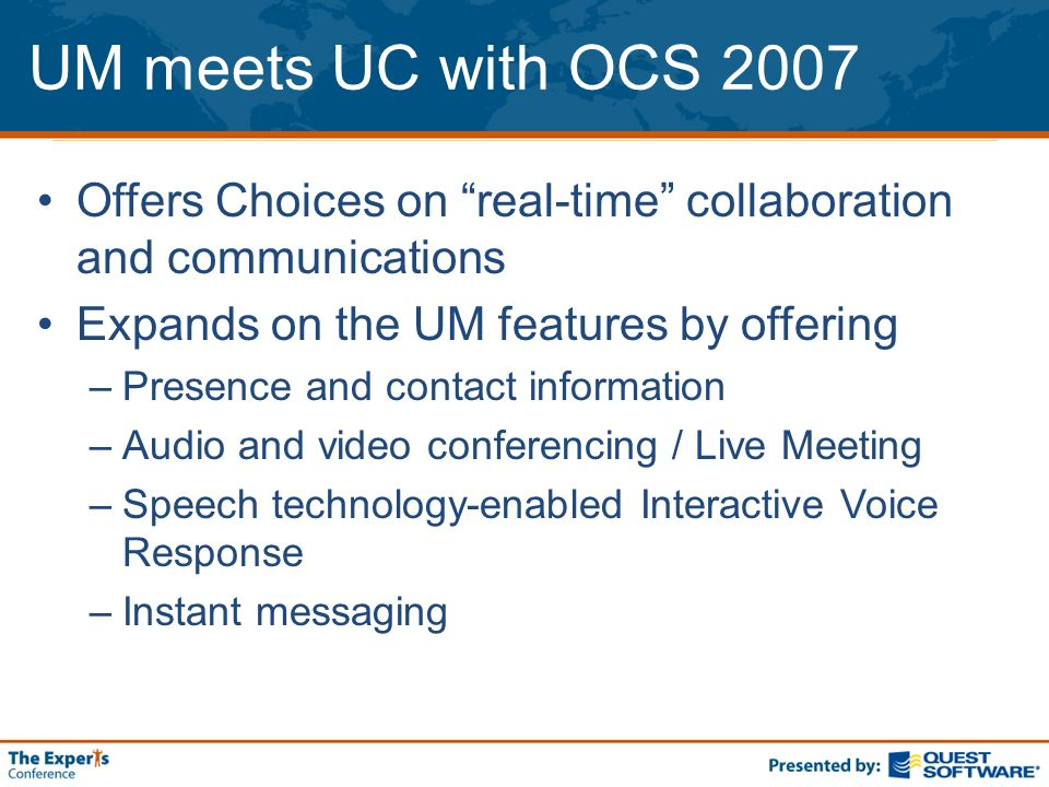 UM meets UC with OCS 2007 Offers Choices on real-time collaboration and communications Expands on the UM features by offering –Presence and contact in
