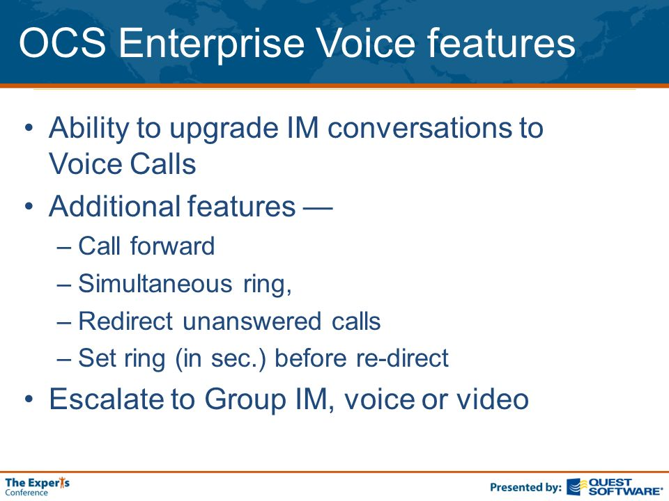OCS Enterprise Voice features Ability to upgrade IM conversations to Voice Calls Additional features –Call forward –Simultaneous ring, –Redirect unans