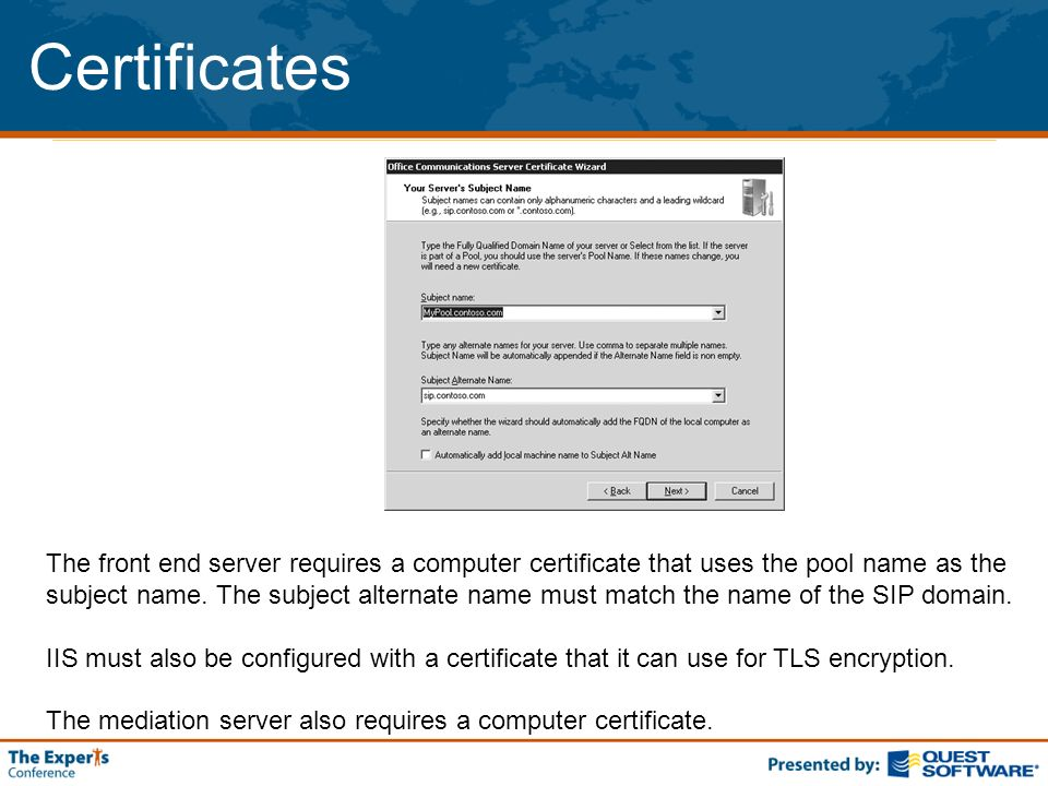 Certificates The front end server requires a computer certificate that uses the pool name as the subject name. The subject alternate name must match t