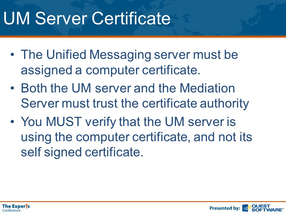 UM Server Certificate The Unified Messaging server must be assigned a computer certificate. Both the UM server and the Mediation Server must trust the