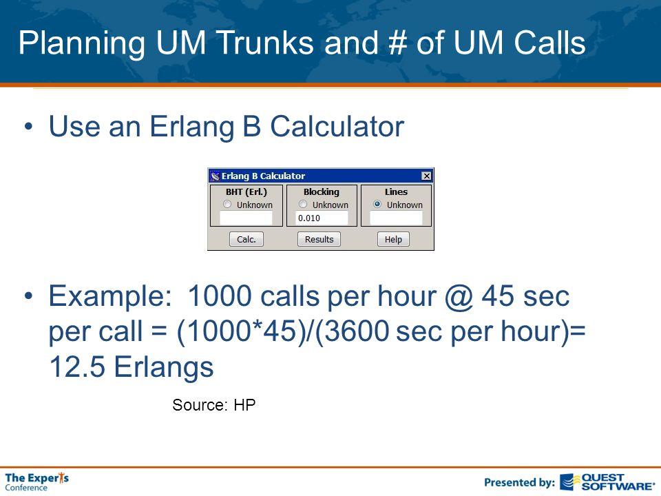Planning UM Trunks and # of UM Calls Use an Erlang B Calculator Example: 1000 calls per hour @ 45 sec per call = (1000*45)/(3600 sec per hour)= 12.5 Erlangs Source: HP
