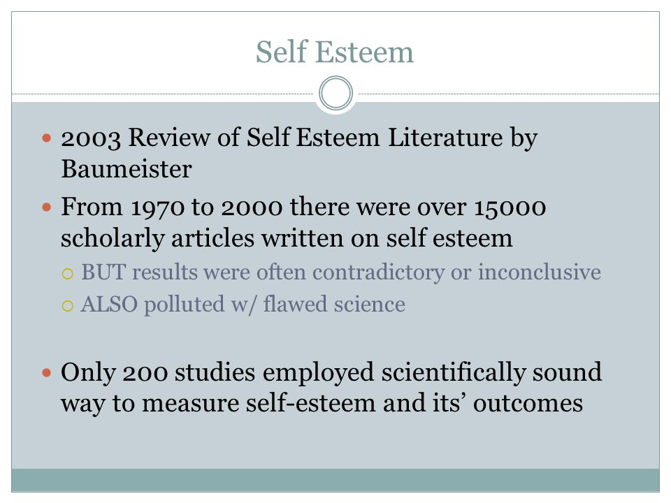 Self Esteem 2003 Review of Self Esteem Literature by Baumeister From 1970 to 2000 there were over 15000 scholarly articles written on self esteem BUT