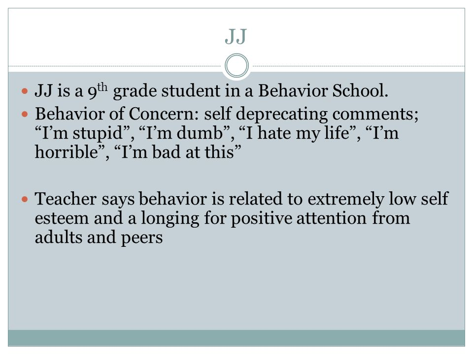 JJ JJ is a 9 th grade student in a Behavior School. Behavior of Concern: self deprecating comments; Im stupid, Im dumb, I hate my life, Im horrible, I