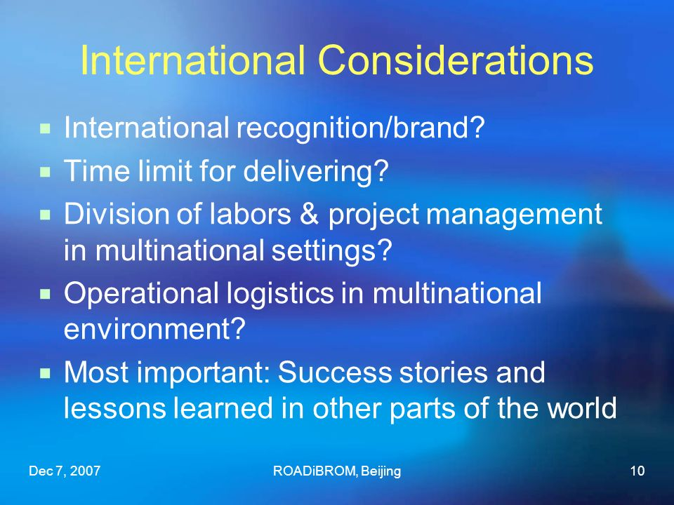 Dec 7, 2007ROADiBROM, Beijing10 International Considerations International recognition/brand? Time limit for delivering? Division of labors & project