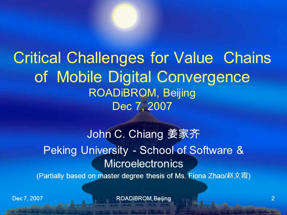 Dec 7, 2007ROADiBROM, Beijing2 Critical Challenges for Value Chains of Mobile Digital Convergence ROADiBROM, Beijing Dec 7, 2007 John C. Chiang Peking