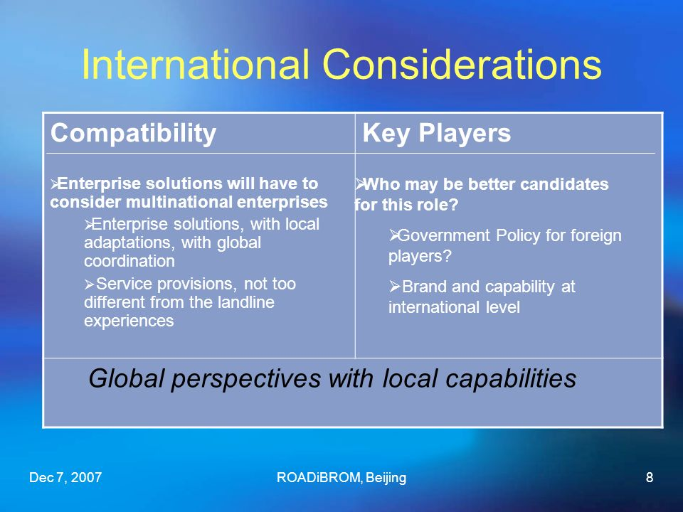 Dec 7, 2007ROADiBROM, Beijing8 Compatibility Enterprise solutions will have to consider multinational enterprises Enterprise solutions, with local adaptations, with global coordination Service provisions, not too different from the landline experiences Key Players Global perspectives with local capabilities International Considerations Who may be better candidates for this role.