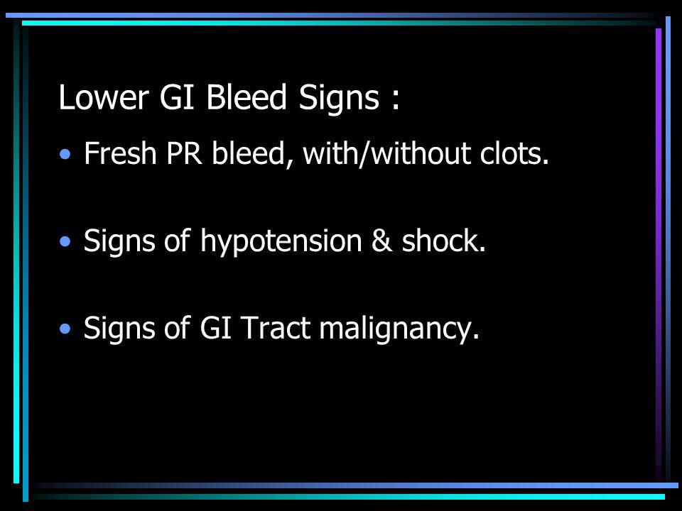 Lower GI Bleed Signs : Fresh PR bleed, with/without clots. Signs of hypotension & shock. Signs of GI Tract malignancy.