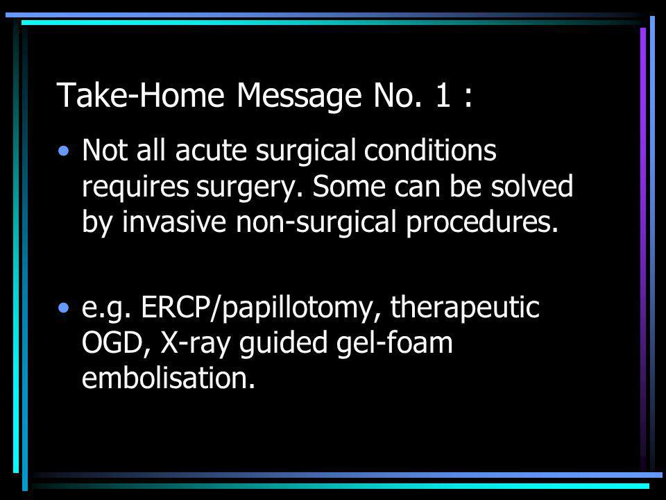 Take-Home Message No. 1 : Not all acute surgical conditions requires surgery. Some can be solved by invasive non-surgical procedures. e.g. ERCP/papill