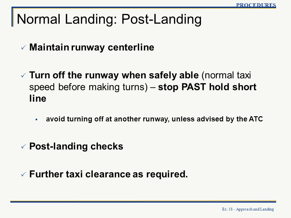 Ex. 18 - Approach and Landing Normal Landing: Post-Landing PROCEDURES Maintain runway centerline Turn off the runway when safely able (normal taxi spe
