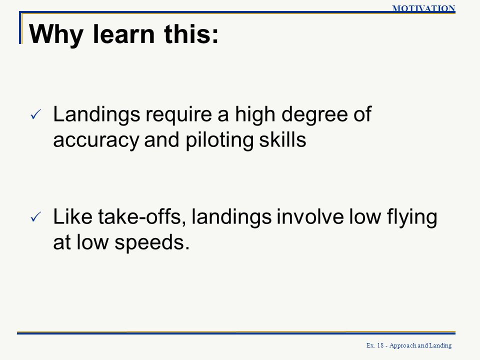 Ex. 18 - Approach and Landing Why learn this: Landings require a high degree of accuracy and piloting skills Like take-offs, landings involve low flyi