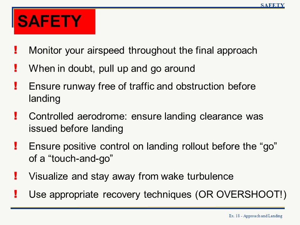 Ex. 18 - Approach and Landing SAFETY ! Monitor your airspeed throughout the final approach ! When in doubt, pull up and go around ! Ensure runway free