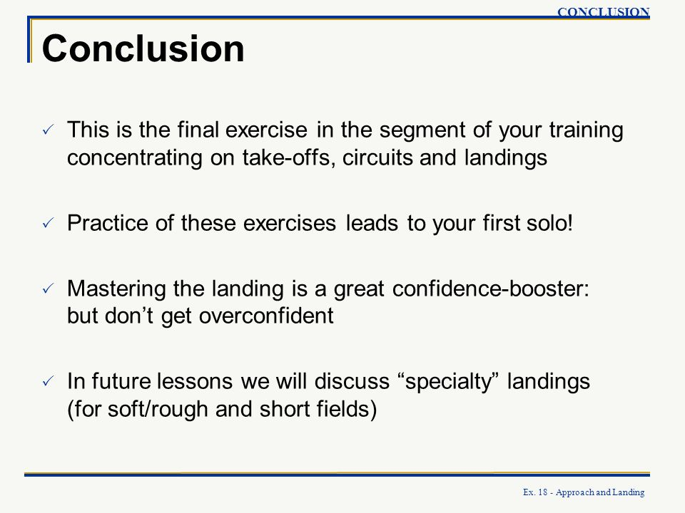 Ex. 18 - Approach and Landing Conclusion This is the final exercise in the segment of your training concentrating on take-offs, circuits and landings