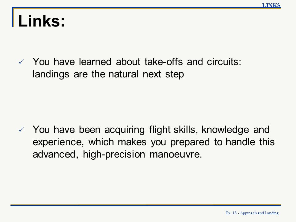 Ex. 18 - Approach and Landing Links: LINKS You have learned about take-offs and circuits: landings are the natural next step You have been acquiring f