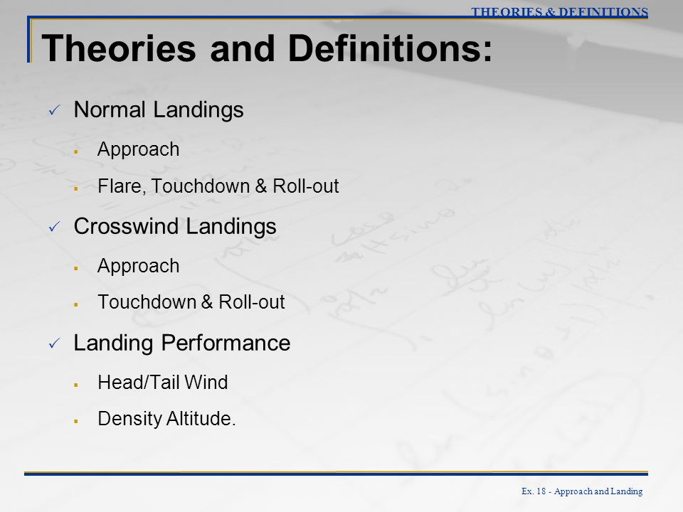 Ex. 18 - Approach and Landing Theories and Definitions: Normal Landings Approach Flare, Touchdown & Roll-out Crosswind Landings Approach Touchdown & R