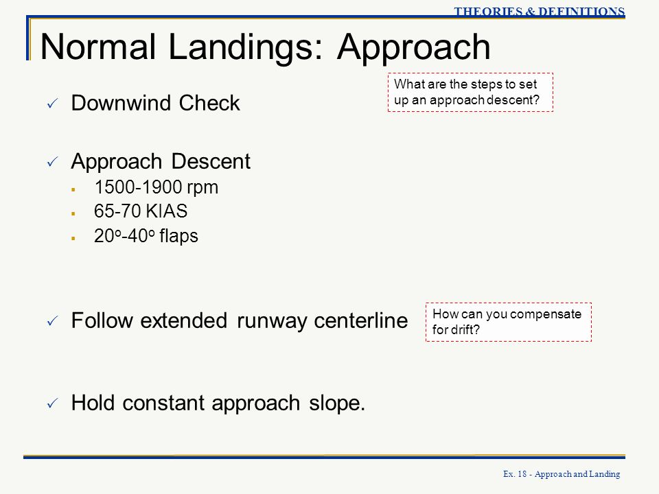 Ex. 18 - Approach and Landing THEORIES & DEFINITIONS Normal Landings: Approach What are the steps to set up an approach descent? Downwind Check Approa