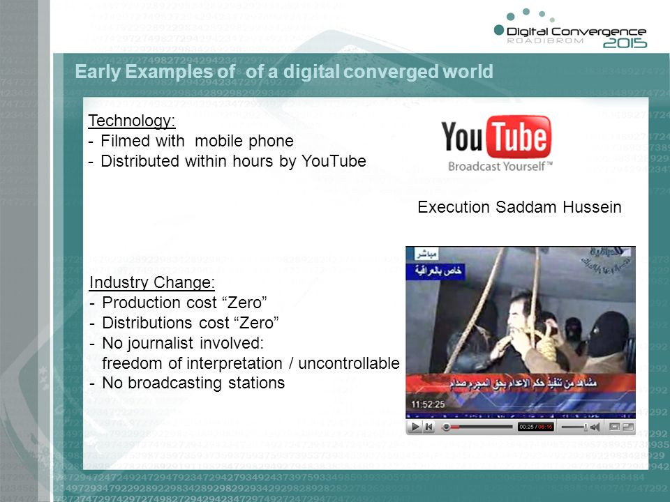 Early Examples of of a digital converged world Execution Saddam Hussein Technology: -Filmed with mobile phone -Distributed within hours by YouTube Industry Change: -Production cost Zero -Distributions cost Zero -No journalist involved: freedom of interpretation / uncontrollable -No broadcasting stations