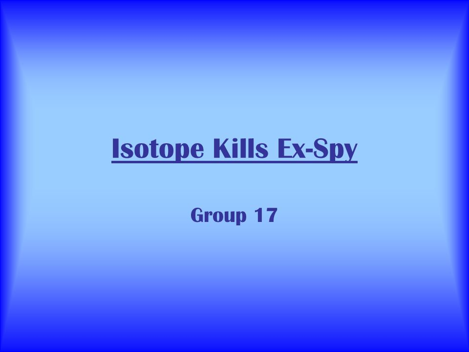 Isotope Kills Ex-Spy Group 17