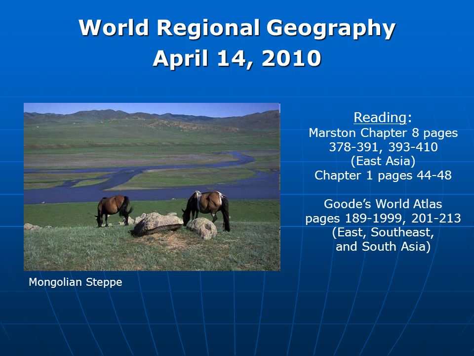 World Regional Geography April 14, 2010 Reading: Marston Chapter 8 pages 378-391, 393-410 (East Asia) Chapter 1 pages 44-48 Goodes World Atlas pages 189-1999, 201-213 (East, Southeast, and South Asia) Mongolian Steppe