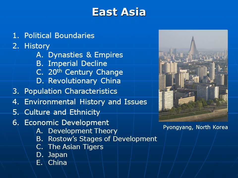 East Asia 1.Political Boundaries 2.History A.Dynasties & Empires B.Imperial Decline C.20 th Century Change D.Revolutionary China 3.Population Characteristics 4.Environmental History and Issues 5.Culture and Ethnicity 6.Economic Development A.Development Theory B.Rostows Stages of Development C.The Asian Tigers D.Japan E.China Pyongyang, North Korea