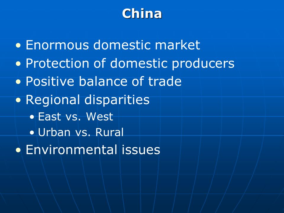China Enormous domestic market Protection of domestic producers Positive balance of trade Regional disparities East vs.