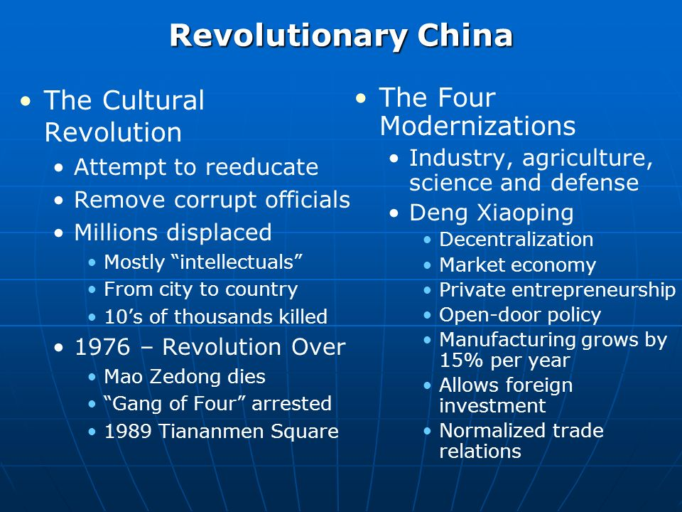 Revolutionary China The Cultural Revolution Attempt to reeducate Remove corrupt officials Millions displaced Mostly intellectuals From city to country 10s of thousands killed 1976 – Revolution Over Mao Zedong dies Gang of Four arrested 1989 Tiananmen Square The Four Modernizations Industry, agriculture, science and defense Deng Xiaoping Decentralization Market economy Private entrepreneurship Open-door policy Manufacturing grows by 15% per year Allows foreign investment Normalized trade relations